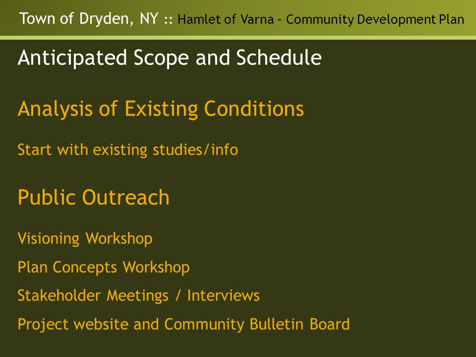 Town of Dryden, NY :: Hamlet of Varna – Community Development Plan Anticipated Scope and Schedule Analysis of Existing Conditions Start with existing studies/info Public Outreach Visioning Workshop Plan Concepts Workshop Stakeholder Meetings / Interviews Project website and Community Bulletin Board