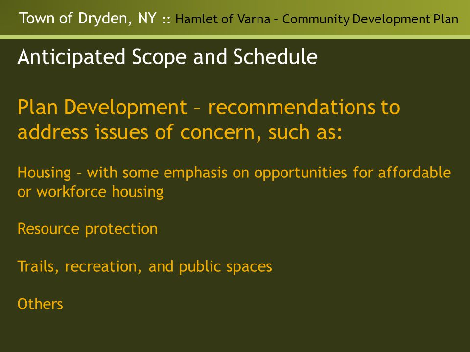 Town of Dryden, NY :: Hamlet of Varna – Community Development Plan Anticipated Scope and Schedule Plan Development – recommendations to address issues of concern, such as: Housing – with some emphasis on opportunities for affordable or workforce housing Resource protection Trails, recreation, and public spaces Others