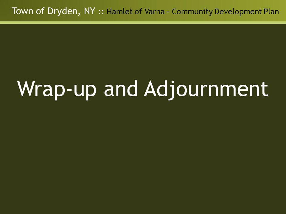 Town of Dryden, NY :: Hamlet of Varna – Community Development Plan Wrap-up and Adjournment