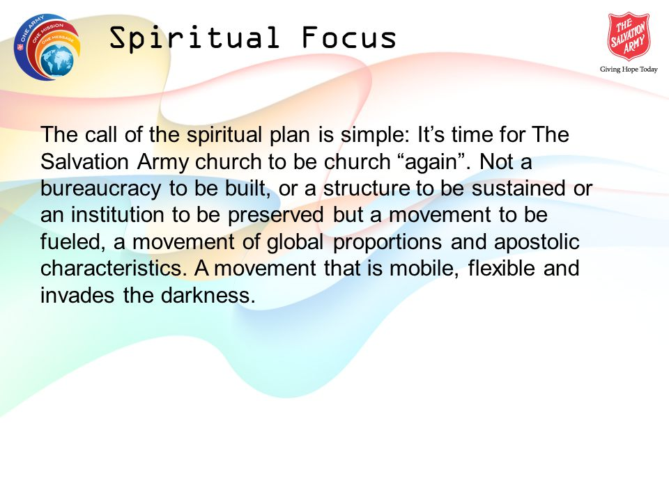 Spiritual Focus The call of the spiritual plan is simple: Its time for The Salvation Army church to be church again.