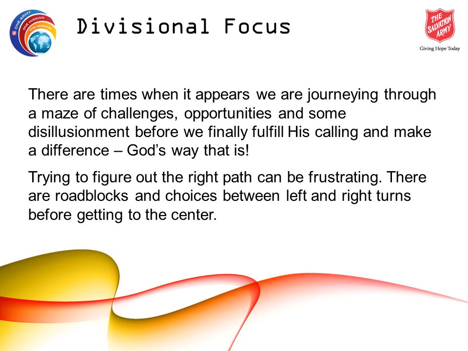 Divisional Focus There are times when it appears we are journeying through a maze of challenges, opportunities and some disillusionment before we finally fulfill His calling and make a difference – Gods way that is.