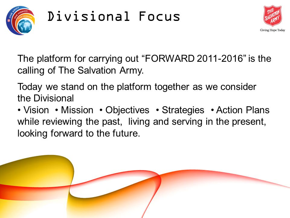Divisional Focus The platform for carrying out FORWARD 2011-2016 is the calling of The Salvation Army.