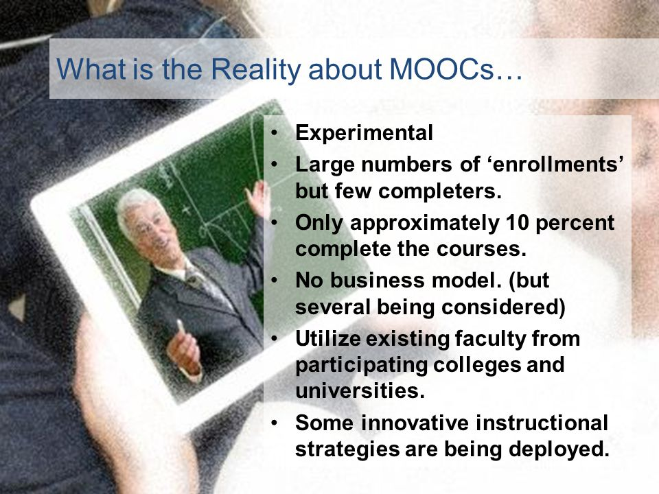 What is the Reality about MOOCs… Experimental Large numbers of enrollments but few completers.