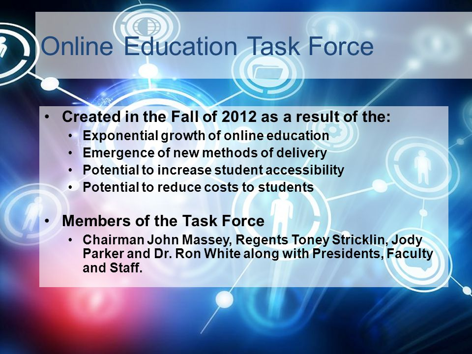 Online Education Task Force Created in the Fall of 2012 as a result of the: Exponential growth of online education Emergence of new methods of delivery Potential to increase student accessibility Potential to reduce costs to students Members of the Task Force Chairman John Massey, Regents Toney Stricklin, Jody Parker and Dr.