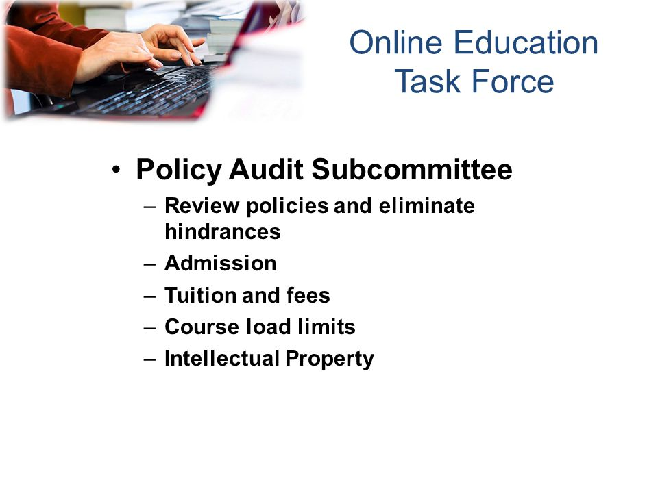 Policy Audit Subcommittee –Review policies and eliminate hindrances –Admission –Tuition and fees –Course load limits –Intellectual Property Online Education Task Force
