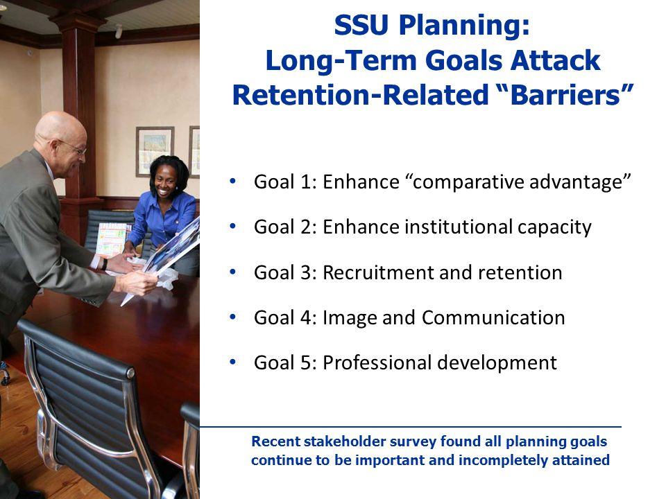 SSU Planning: Long-Term Goals Attack Retention-Related Barriers Goal 1: Enhance comparative advantage Goal 2: Enhance institutional capacity Goal 3: Recruitment and retention Goal 4: Image and Communication Goal 5: Professional development Recent stakeholder survey found all planning goals continue to be important and incompletely attained
