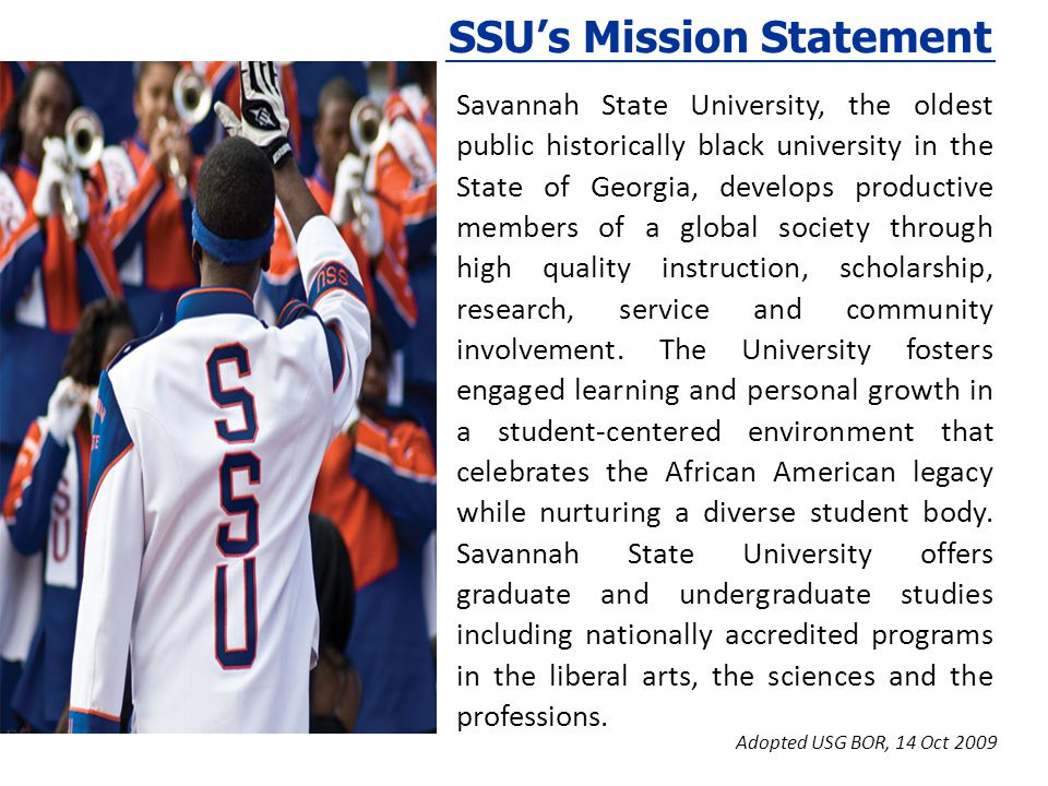 SSUs Mission Statement Savannah State University, the oldest public historically black university in the State of Georgia, develops productive members of a global society through high quality instruction, scholarship, research, service and community involvement.