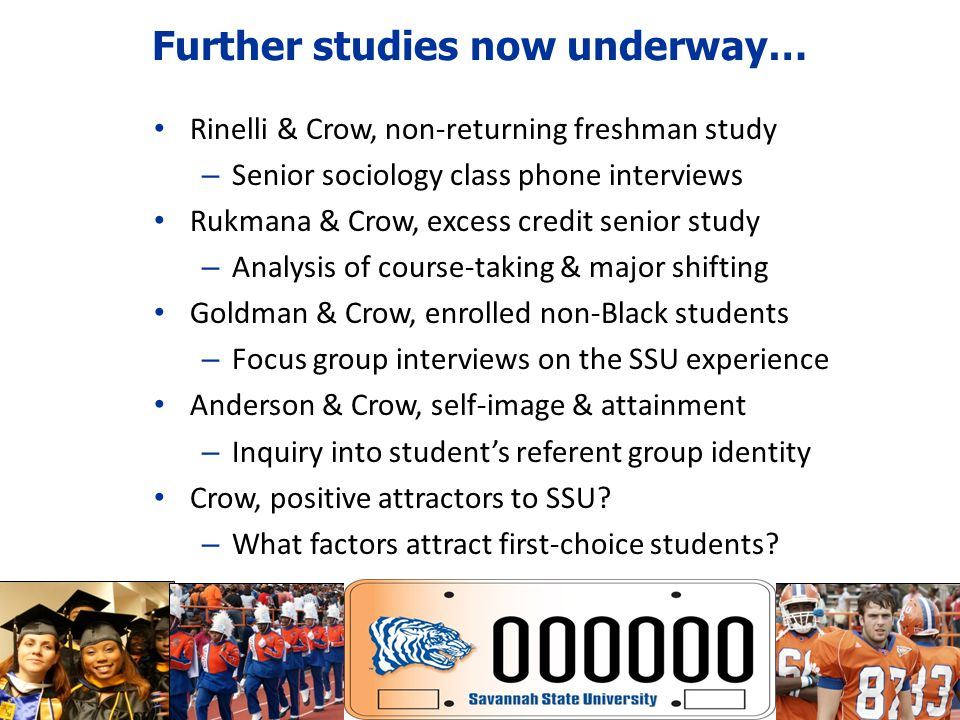 Further studies now underway… Rinelli & Crow, non-returning freshman study – Senior sociology class phone interviews Rukmana & Crow, excess credit senior study – Analysis of course-taking & major shifting Goldman & Crow, enrolled non-Black students – Focus group interviews on the SSU experience Anderson & Crow, self-image & attainment – Inquiry into students referent group identity Crow, positive attractors to SSU.