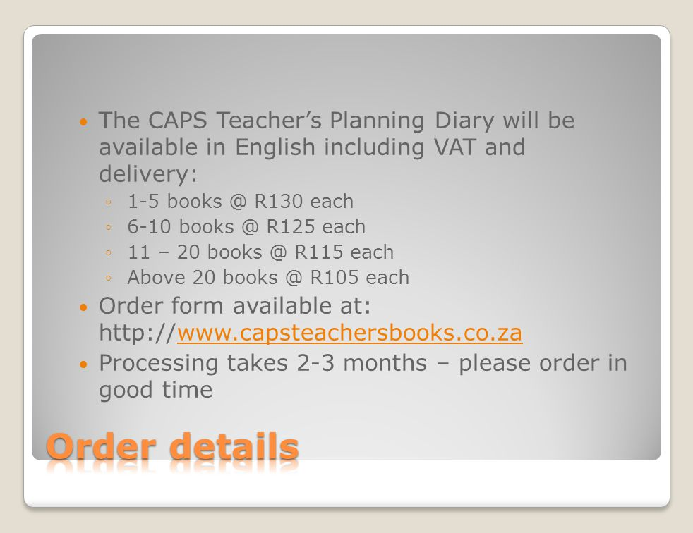The CAPS Teachers Planning Diary will be available in English including VAT and delivery: 1-5 books @ R130 each 6-10 books @ R125 each 11 – 20 books @ R115 each Above 20 books @ R105 each Order form available at: http://www.capsteachersbooks.co.za Processing takes 2-3 months – please order in good time