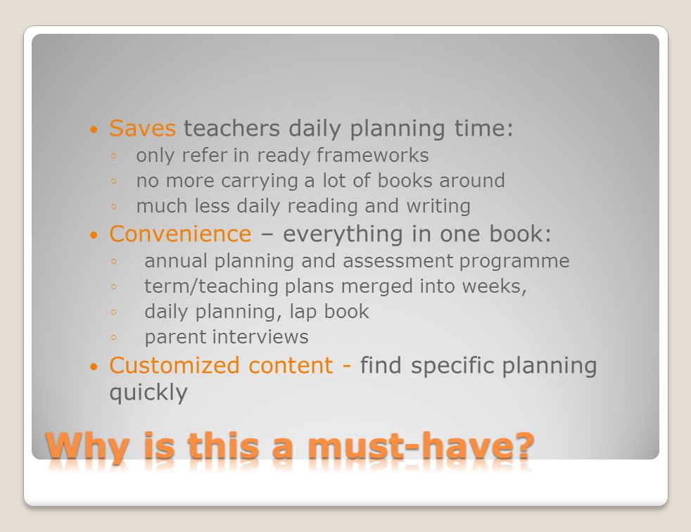 Saves teachers daily planning time: only refer in ready frameworks no more carrying a lot of books around much less daily reading and writing Convenience – everything in one book: annual planning and assessment programme term/teaching plans merged into weeks, daily planning, lap book parent interviews Customized content - find specific planning quickly