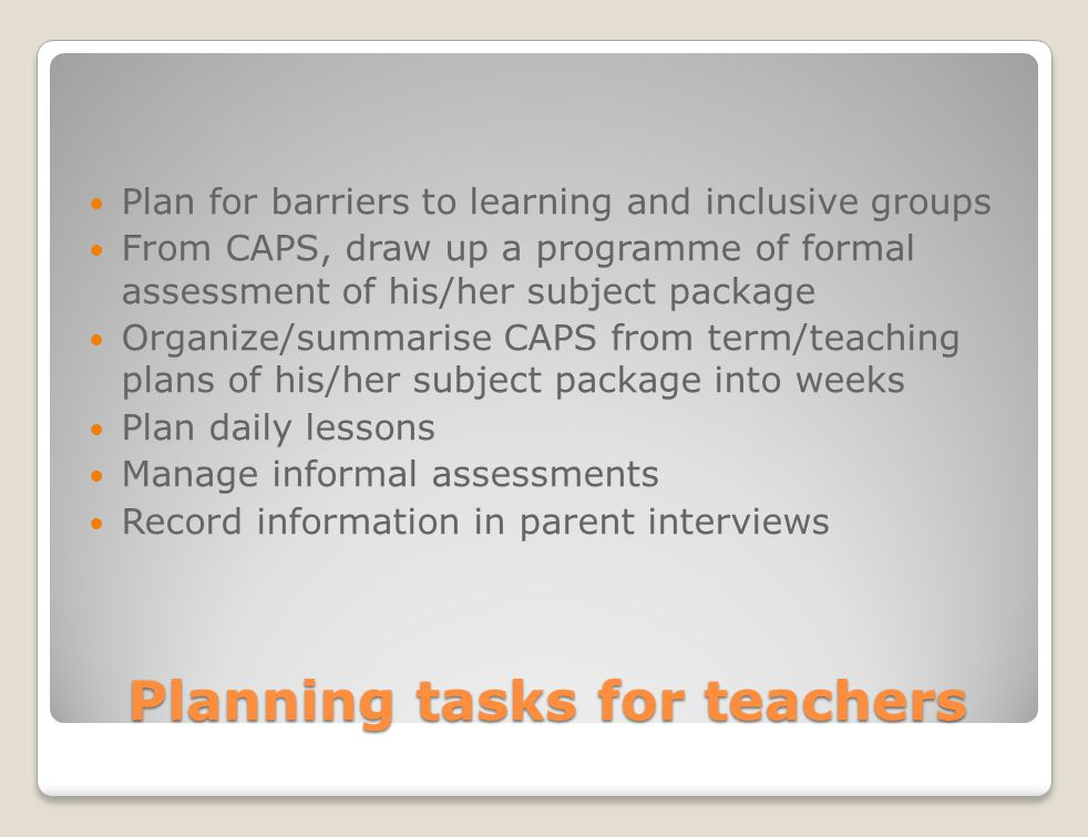 Planning tasks for teachers Plan for barriers to learning and inclusive groups From CAPS, draw up a programme of formal assessment of his/her subject package Organize/summarise CAPS from term/teaching plans of his/her subject package into weeks Plan daily lessons Manage informal assessments Record information in parent interviews