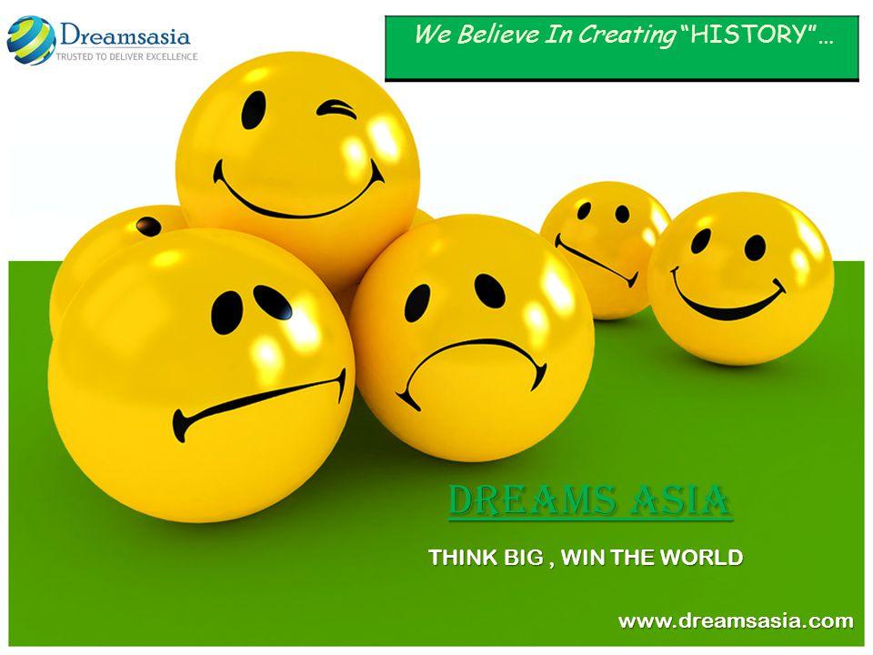 THINK BIG, WIN THE WORLD www.dreamsasia.com www.dreamsasia.com Dreams Asia We Believe In Creating HISTORY…