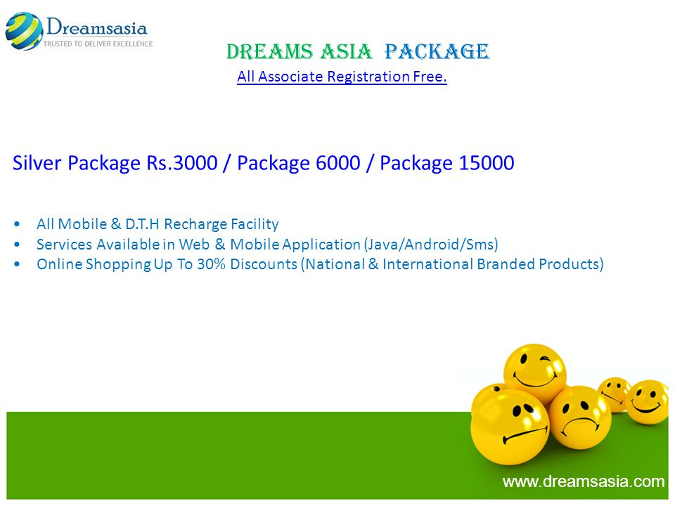 Silver Package Rs.3000 / Package 6000 / Package 15000 All Mobile & D.T.H Recharge Facility Services Available in Web & Mobile Application (Java/Android/Sms) Online Shopping Up To 30% Discounts (National & International Branded Products) Dreams Asia Package www.dreamsasia.com All Associate Registration Free.