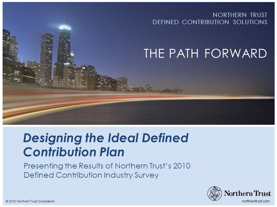 © 2010 Northern Trust Corporation northerntrust.com NORTHERN TRUST DEFINED CONTRIBUTION SOLUTIONS THE PATH FORWARD Designing the Ideal Defined Contribution Plan Presenting the Results of Northern Trusts 2010 Defined Contribution Industry Survey
