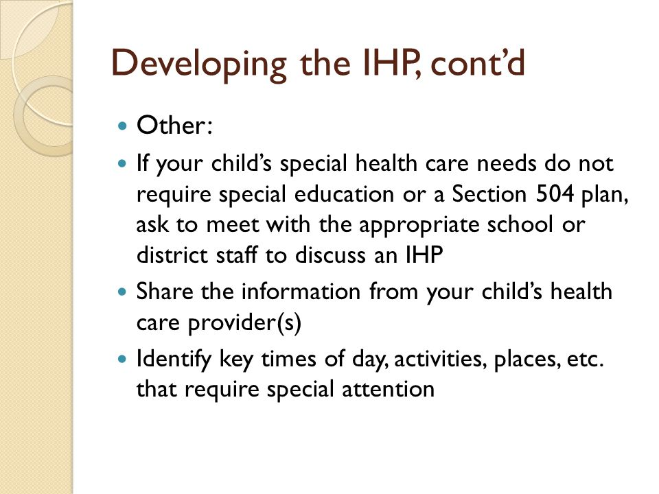 Developing the IHP, contd Other: If your childs special health care needs do not require special education or a Section 504 plan, ask to meet with the appropriate school or district staff to discuss an IHP Share the information from your childs health care provider(s) Identify key times of day, activities, places, etc.