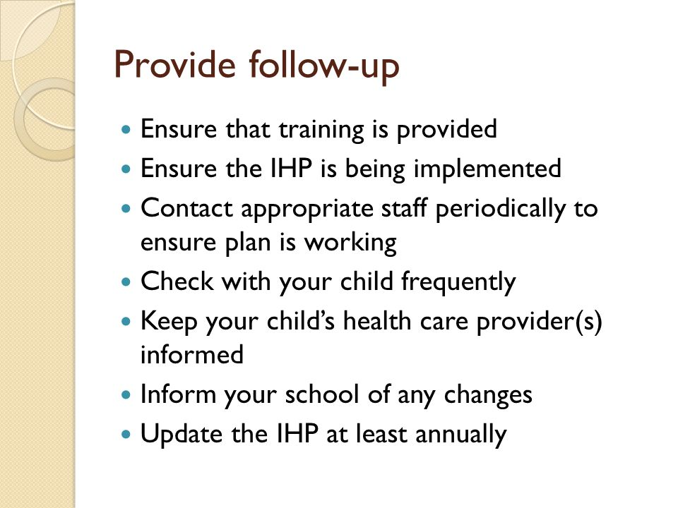 Provide follow-up Ensure that training is provided Ensure the IHP is being implemented Contact appropriate staff periodically to ensure plan is working Check with your child frequently Keep your childs health care provider(s) informed Inform your school of any changes Update the IHP at least annually