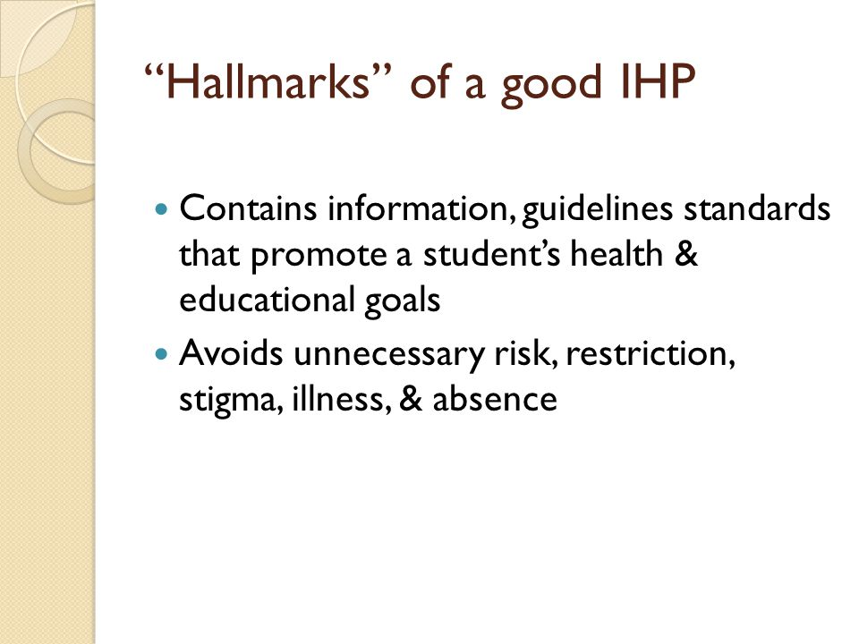 Hallmarks of a good IHP Contains information, guidelines standards that promote a students health & educational goals Avoids unnecessary risk, restriction, stigma, illness, & absence