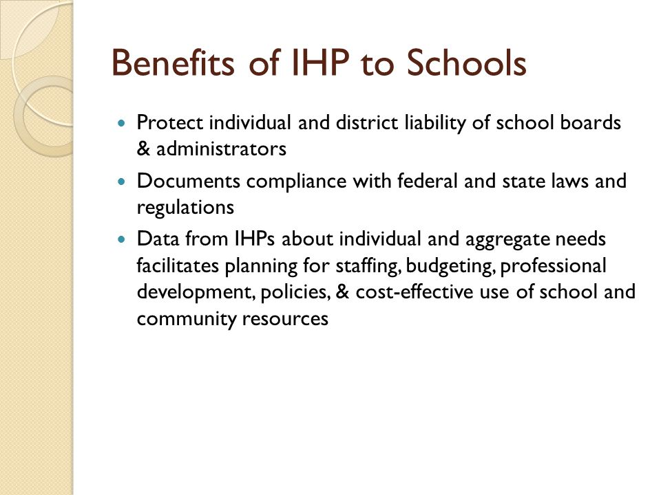 Benefits of IHP to Schools Protect individual and district liability of school boards & administrators Documents compliance with federal and state laws and regulations Data from IHPs about individual and aggregate needs facilitates planning for staffing, budgeting, professional development, policies, & cost-effective use of school and community resources