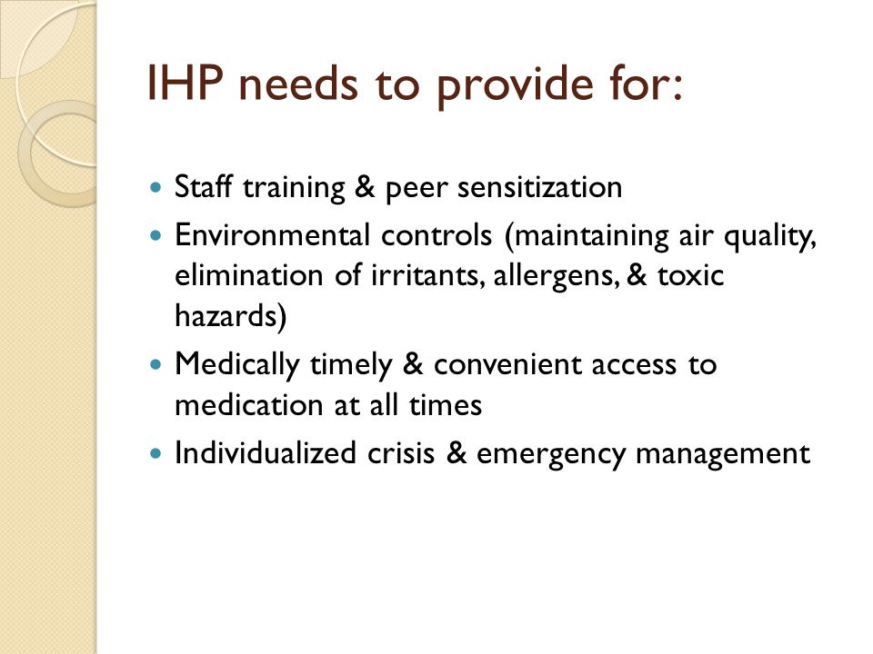 IHP needs to provide for: Staff training & peer sensitization Environmental controls (maintaining air quality, elimination of irritants, allergens, & toxic hazards) Medically timely & convenient access to medication at all times Individualized crisis & emergency management