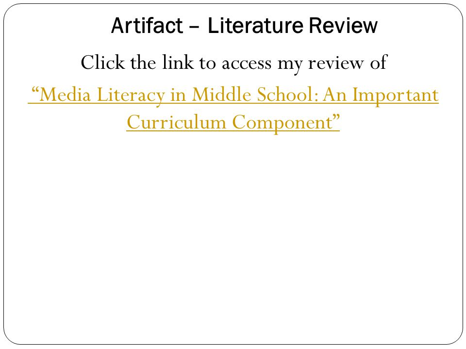 Artifact – Literature Review Click the link to access my review of Media Literacy in Middle School: An Important Curriculum Component
