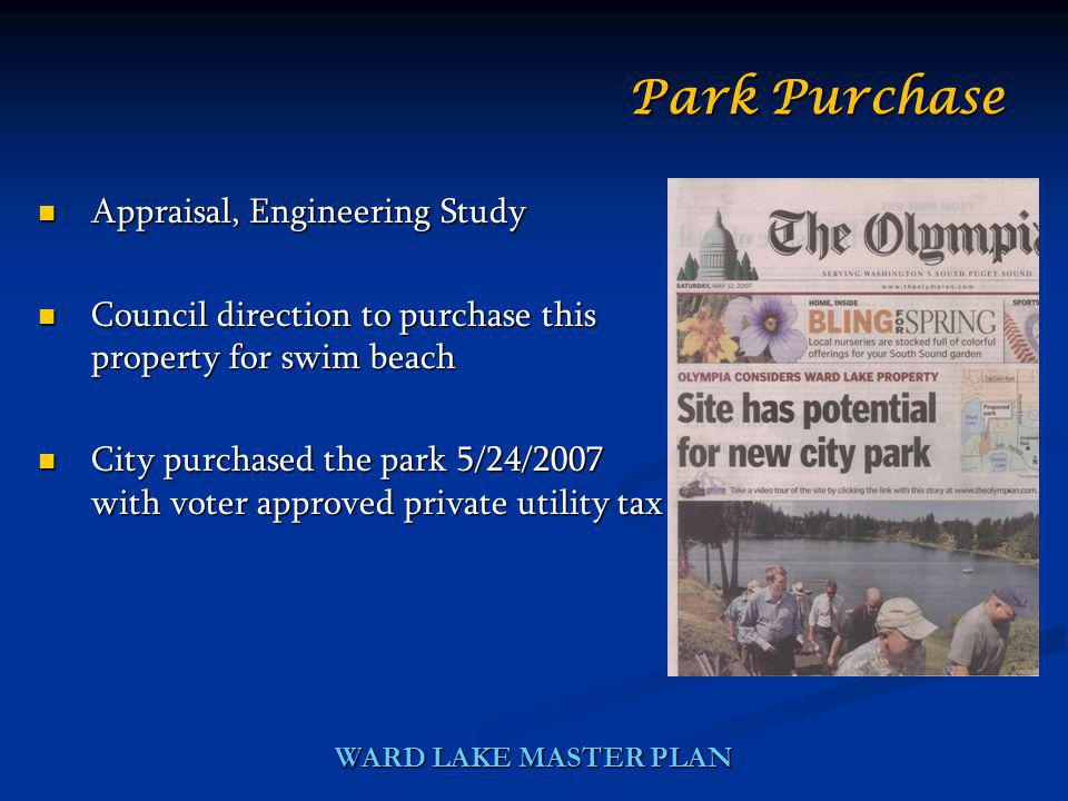 WARD LAKE MASTER PLAN Appraisal, Engineering Study Appraisal, Engineering Study Council direction to purchase this property for swim beach Council direction to purchase this property for swim beach City purchased the park 5/24/2007 with voter approved private utility tax City purchased the park 5/24/2007 with voter approved private utility tax Park Purchase