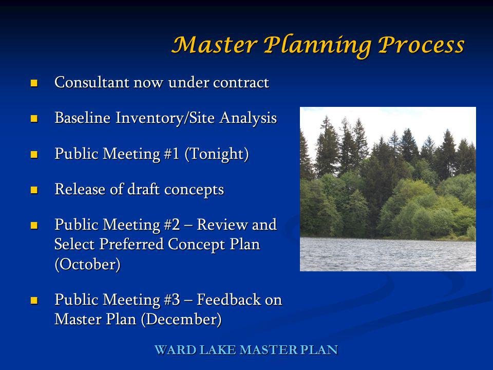 WARD LAKE MASTER PLAN Consultant now under contract Consultant now under contract Baseline Inventory/Site Analysis Baseline Inventory/Site Analysis Public Meeting #1 (Tonight) Public Meeting #1 (Tonight) Release of draft concepts Release of draft concepts Public Meeting #2 – Review and Select Preferred Concept Plan (October) Public Meeting #2 – Review and Select Preferred Concept Plan (October) Public Meeting #3 – Feedback on Master Plan (December) Public Meeting #3 – Feedback on Master Plan (December) Master Planning Process