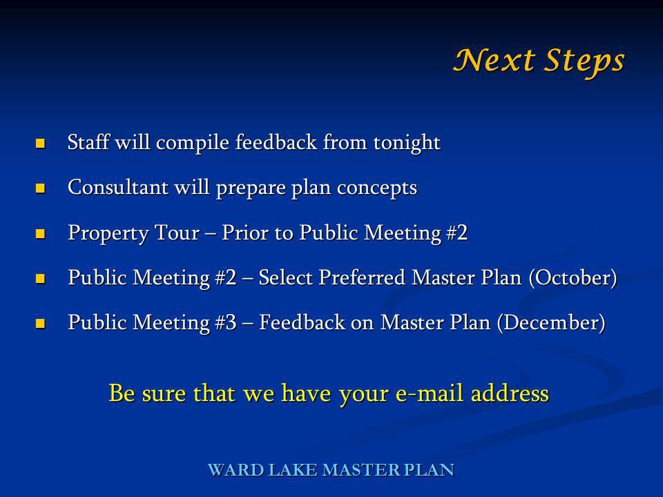 WARD LAKE MASTER PLAN Staff will compile feedback from tonight Staff will compile feedback from tonight Consultant will prepare plan concepts Consulta