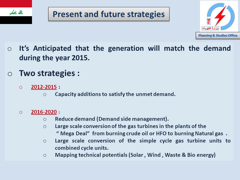 o Its Anticipated that the generation will match the demand during the year 2015. o Two strategies : o 2012-2015 : o Capacity additions to satisfy the