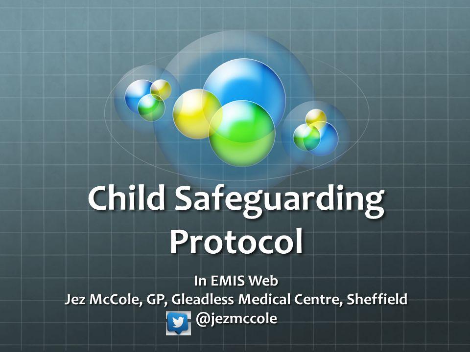 Child Safeguarding Protocol In EMIS Web Jez McCole, GP, Gleadless Medical Centre, Sheffield @jezmccole