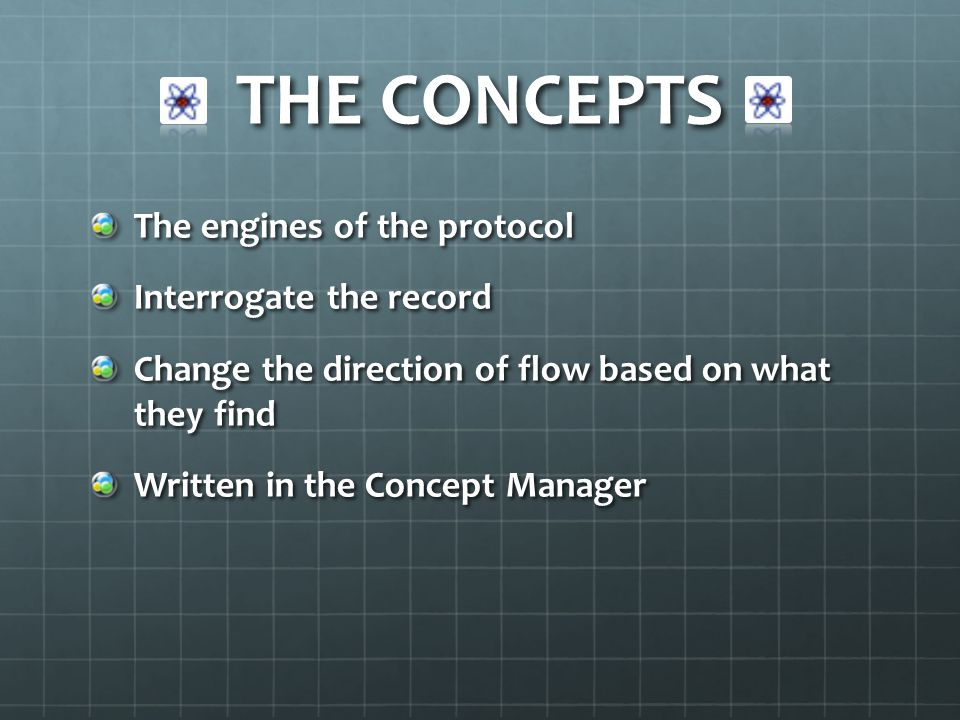 THE CONCEPTS The engines of the protocol Interrogate the record Change the direction of flow based on what they find Written in the Concept Manager