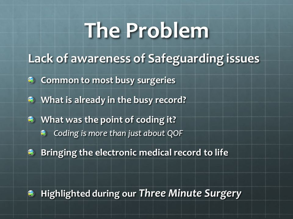 The Problem Lack of awareness of Safeguarding issues Common to most busy surgeries What is already in the busy record.
