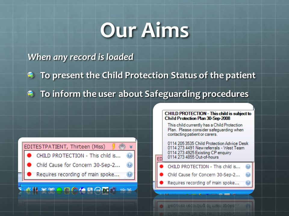Our Aims When any record is loaded To present the Child Protection Status of the patient To inform the user about Safeguarding procedures