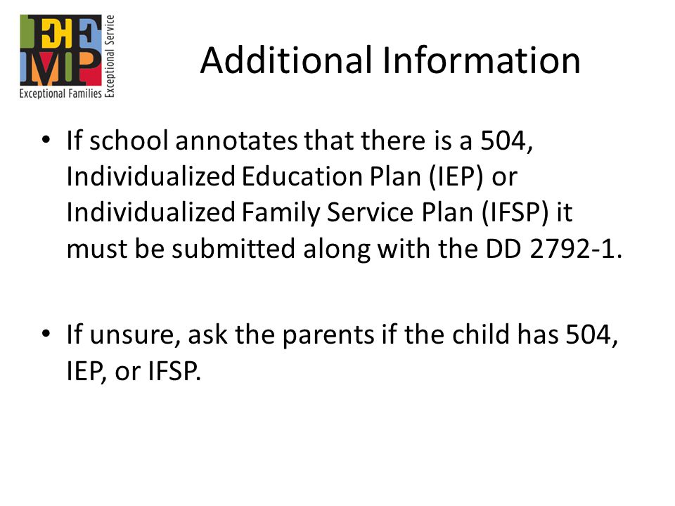 Additional Information If school annotates that there is a 504, Individualized Education Plan (IEP) or Individualized Family Service Plan (IFSP) it must be submitted along with the DD 2792-1.