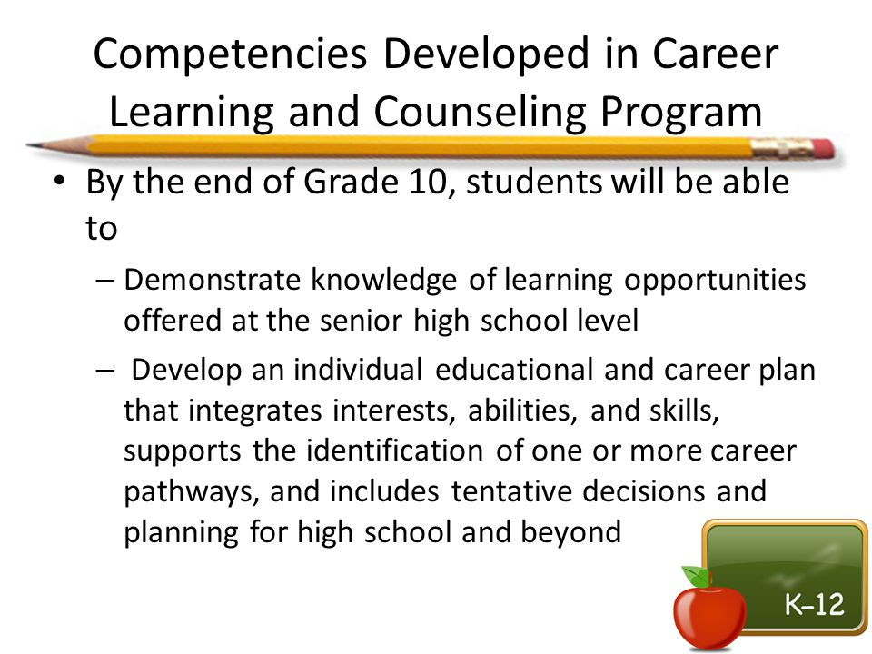 Competencies Developed in Career Learning and Counseling Program By the end of Grade 10, students will be able to – Demonstrate knowledge of learning
