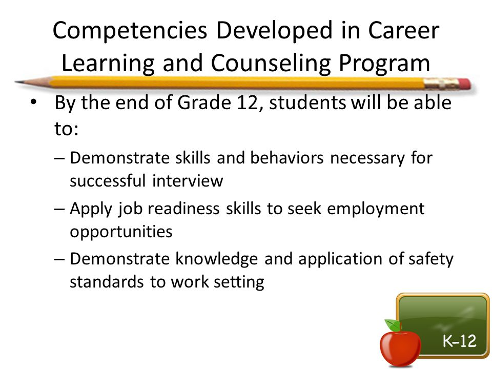Competencies Developed in Career Learning and Counseling Program By the end of Grade 12, students will be able to: – Demonstrate skills and behaviors
