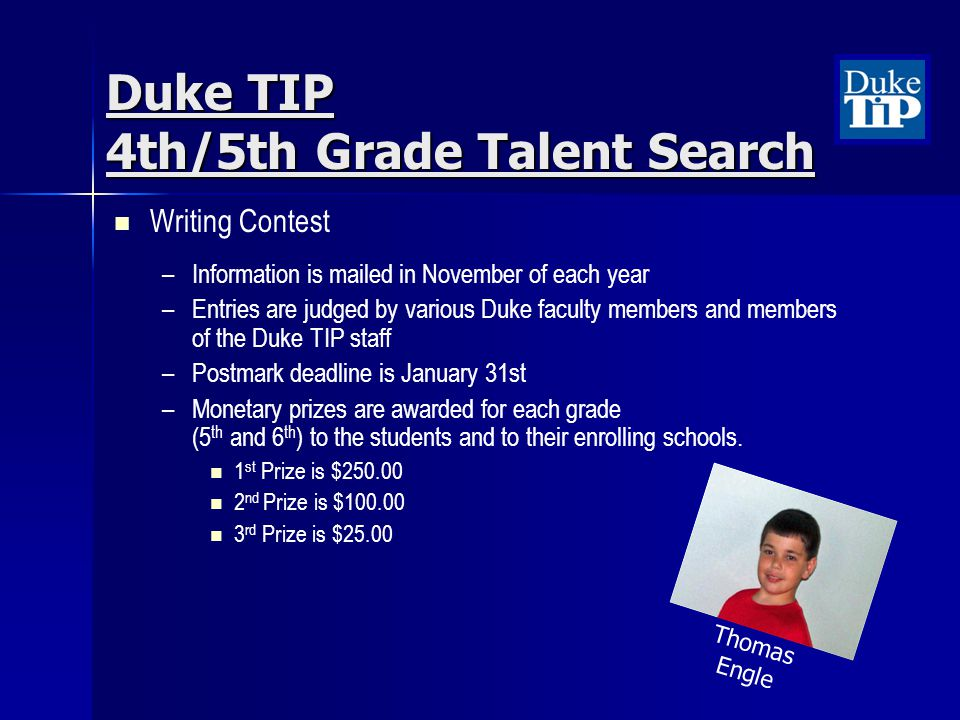 Duke TIP 4th/5th Grade Talent Search Writing Contest – –Information is mailed in November of each year – –Entries are judged by various Duke faculty members and members of the Duke TIP staff – –Postmark deadline is January 31st – –Monetary prizes are awarded for each grade (5 th and 6 th ) to the students and to their enrolling schools.