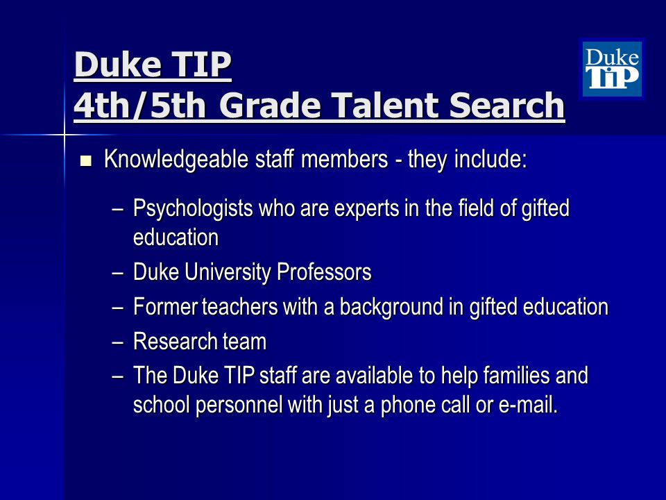 Duke TIP 4th/5th Grade Talent Search Knowledgeable staff members - they include: Knowledgeable staff members - they include: –Psychologists who are experts in the field of gifted education –Duke University Professors –Former teachers with a background in gifted education –Research team –The Duke TIP staff are available to help families and school personnel with just a phone call or e-mail.