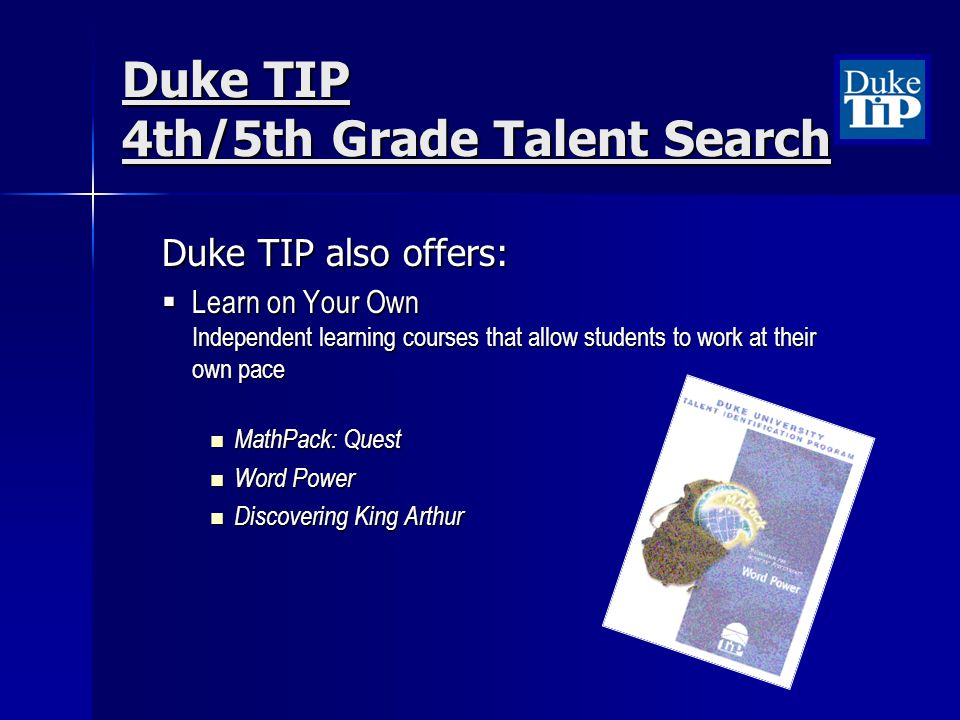 Duke TIP 4th/5th Grade Talent Search Duke TIP also offers: Learn on Your Own Independent learning courses that allow students to work at their own pac
