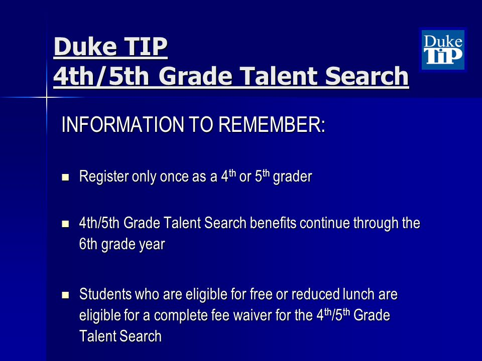 INFORMATION TO REMEMBER: Register only once as a 4 th or 5 th grader Register only once as a 4 th or 5 th grader 4th/5th Grade Talent Search benefits continue through the 6th grade year 4th/5th Grade Talent Search benefits continue through the 6th grade year Students who are eligible for free or reduced lunch are eligible for a complete fee waiver for the 4 th /5 th Grade Talent Search Students who are eligible for free or reduced lunch are eligible for a complete fee waiver for the 4 th /5 th Grade Talent Search Duke TIP 4th/5th Grade Talent Search