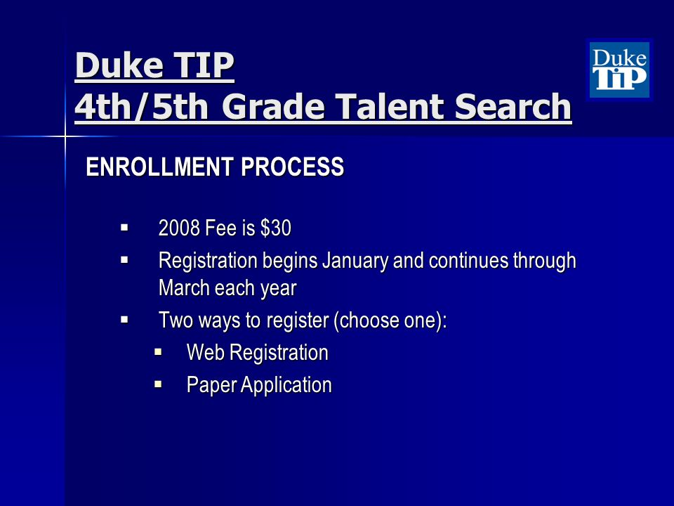 ENROLLMENT PROCESS 2008 Fee is $30 2008 Fee is $30 Registration begins January and continues through March each year Registration begins January and continues through March each year Two ways to register (choose one): Two ways to register (choose one): Web Registration Web Registration Paper Application Paper Application Duke TIP 4th/5th Grade Talent Search