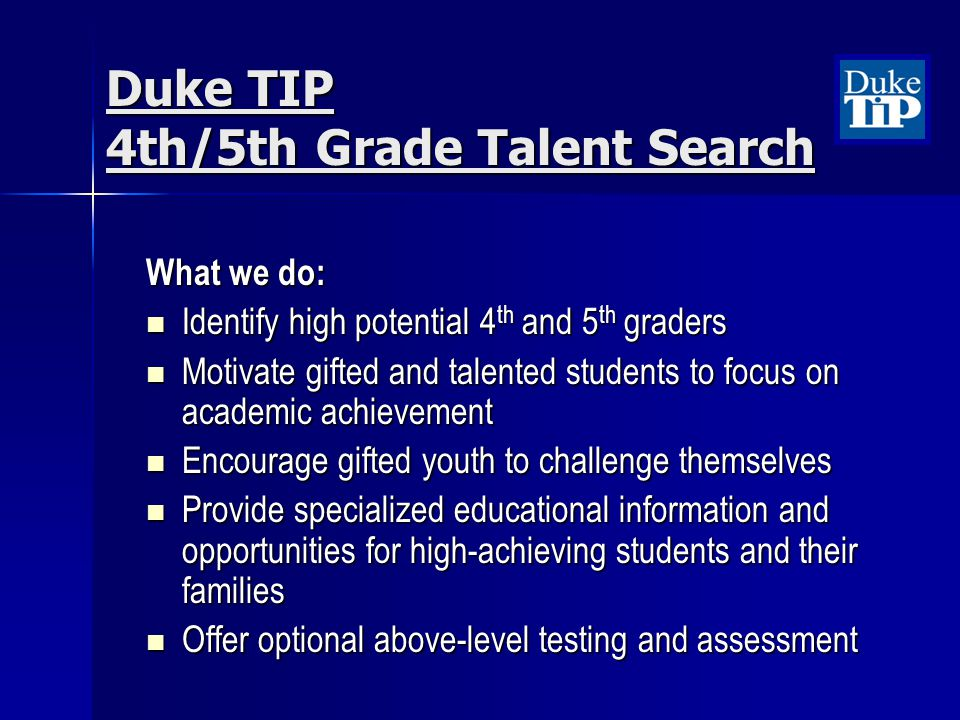 Duke TIP 4th/5th Grade Talent Search What we do: Identify high potential 4 th and 5 th graders Identify high potential 4 th and 5 th graders Motivate