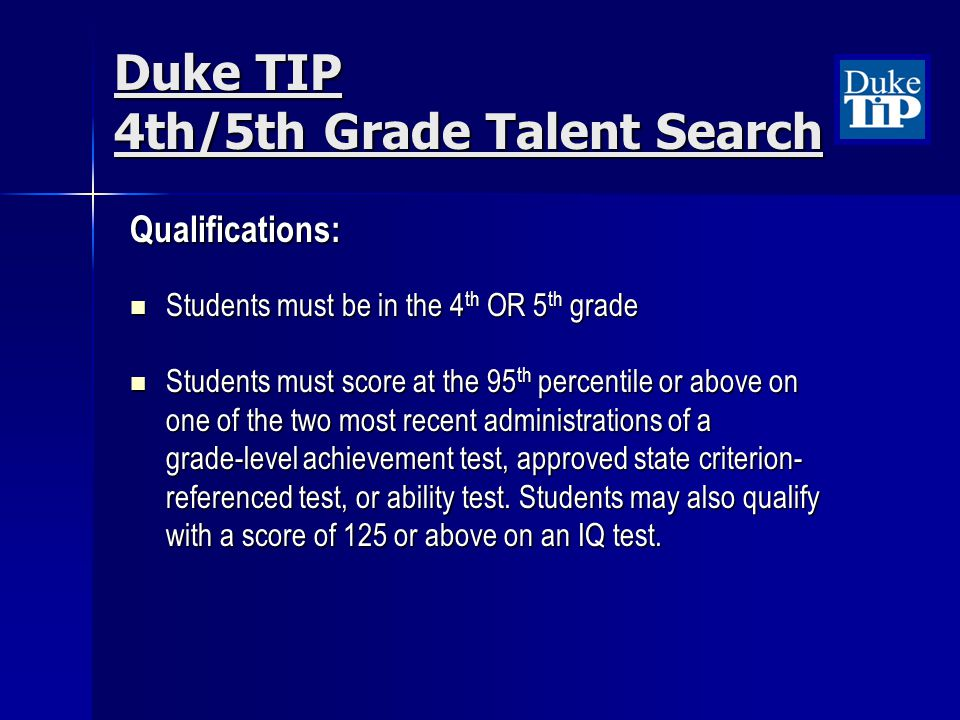 Duke TIP 4th/5th Grade Talent Search Qualifications: Students must be in the 4 th OR 5 th grade Students must be in the 4 th OR 5 th grade Students mu