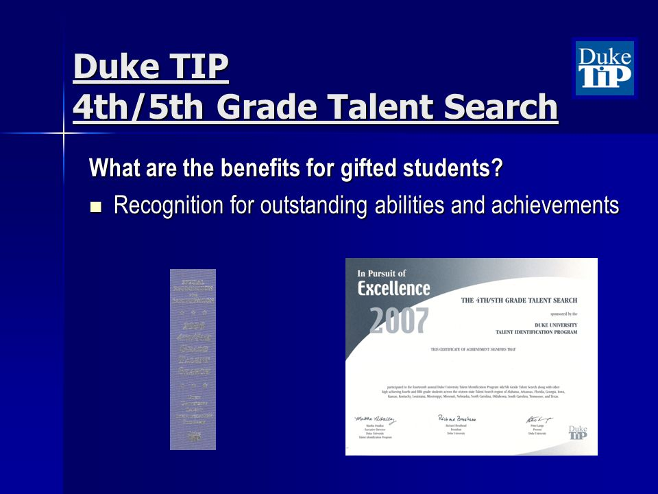 Duke TIP 4th/5th Grade Talent Search What are the benefits for gifted students? Recognition for outstanding abilities and achievements Recognition for