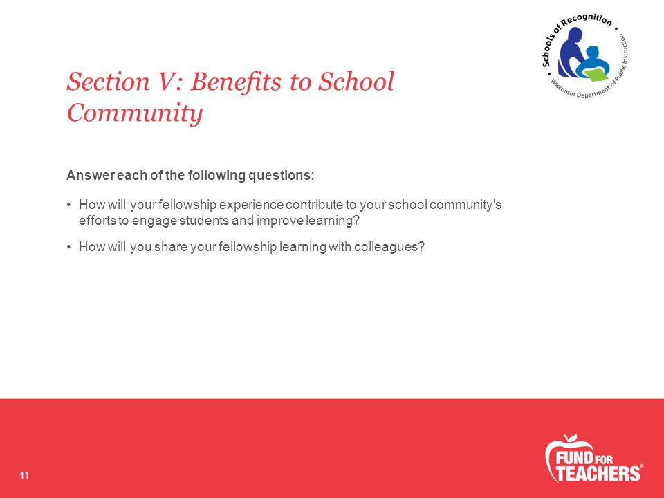 Section V: Benefits to School Community 11 Answer each of the following questions: How will your fellowship experience contribute to your school community s efforts to engage students and improve learning.