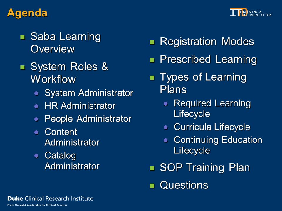 Agenda Saba Learning Overview Saba Learning Overview System Roles & Workflow System Roles & Workflow System Administrator System Administrator HR Administrator HR Administrator People Administrator People Administrator Content Administrator Content Administrator Catalog Administrator Catalog Administrator Registration Modes Registration Modes Prescribed Learning Prescribed Learning Types of Learning Plans Types of Learning Plans Required Learning Lifecycle Required Learning Lifecycle Curricula Lifecycle Curricula Lifecycle Continuing Education Lifecycle Continuing Education Lifecycle SOP Training Plan SOP Training Plan Questions Questions