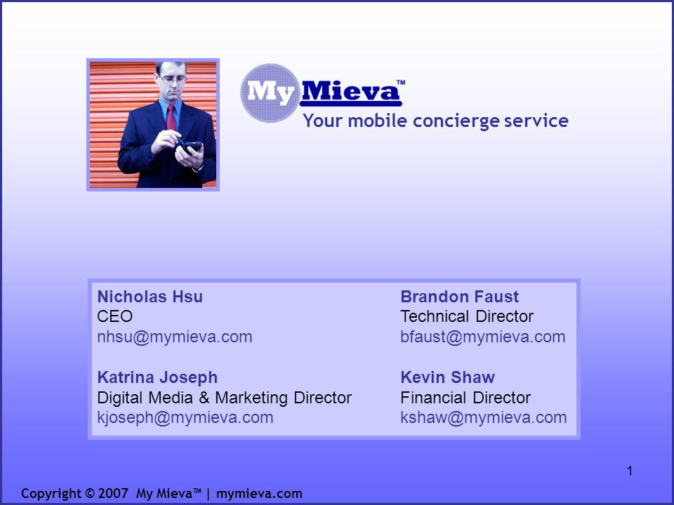 1 Your mobile concierge service Copyright © 2007 My Mieva | mymieva.com Nicholas Hsu CEO nhsu@mymieva.com Katrina Joseph Digital Media & Marketing Director kjoseph@mymieva.com Brandon Faust Technical Director bfaust@mymieva.com Kevin Shaw Financial Director kshaw@mymieva.com