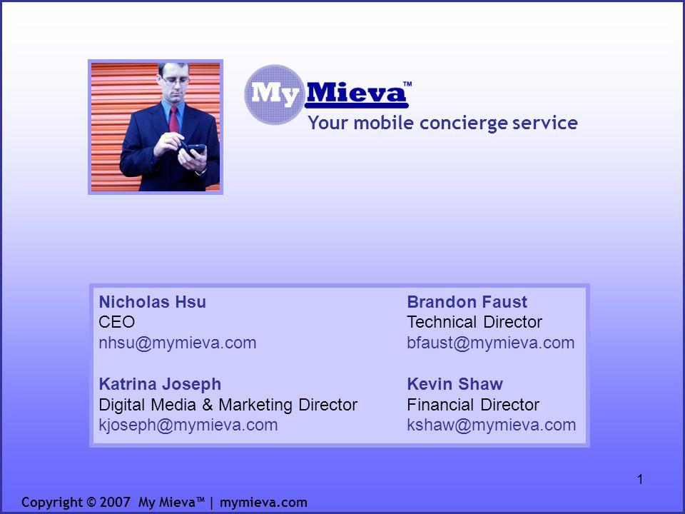 1 Your mobile concierge service Copyright © 2007 My Mieva | mymieva.com Nicholas Hsu CEO nhsu@mymieva.com Katrina Joseph Digital Media & Marketing Dir