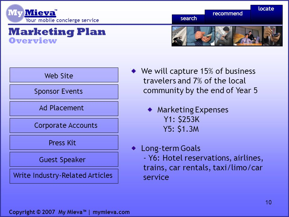 10 Marketing Plan Your mobile concierge service Overview Copyright © 2007 My Mieva | mymieva.com Press Kit Web Site Ad Placement Corporate Accounts Sponsor Events Guest Speaker Write Industry-Related Articles recommend locate search We will capture 15% of business travelers and 7% of the local community by the end of Year 5 Marketing Expenses Y1: $253K Y5: $1.3M Long-term Goals - Y6: Hotel reservations, airlines, trains, car rentals, taxi/limo/car service