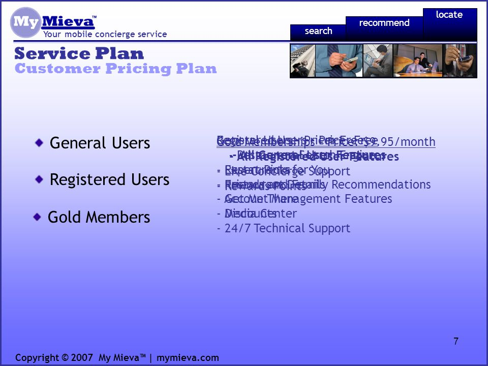 7 Registered Users – Price: Free - All General User Features - Restaurants for You - Friends and Family Recommendations - Account Management Features - Discounts - 24/7 Technical Support Service Plan Your mobile concierge service Customer Pricing Plan Copyright © 2007 My Mieva | mymieva.com Gold Memberships – Price: $9.95/month - All Registered User Features - Live Concierge Support - Rewards Points General Users – Price: Free - Restaurant Search Engine - Expert Picks - Restaurant Details - Get Me There - Media Center General Users Registered Users Gold Members recommend locate search
