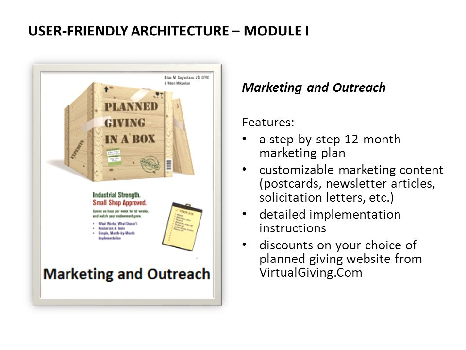 USER-FRIENDLY ARCHITECTURE – MODULE I Marketing and Outreach Features: a step-by-step 12-month marketing plan customizable marketing content (postcards, newsletter articles, solicitation letters, etc.) detailed implementation instructions discounts on your choice of planned giving website from VirtualGiving.Com